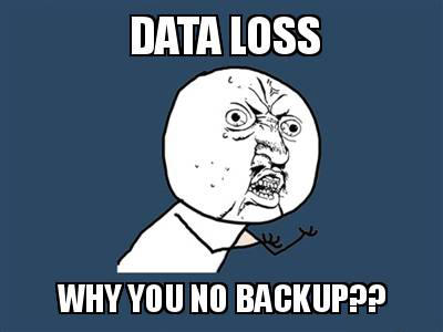 WHY YOU NO BACKUP